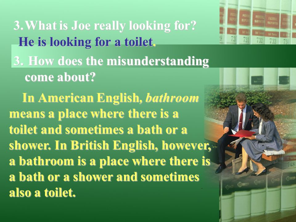 3.What is Joe really looking for? 3. How does the misunderstanding come about? He is looking for a toilet. In American English, bathroom means a place