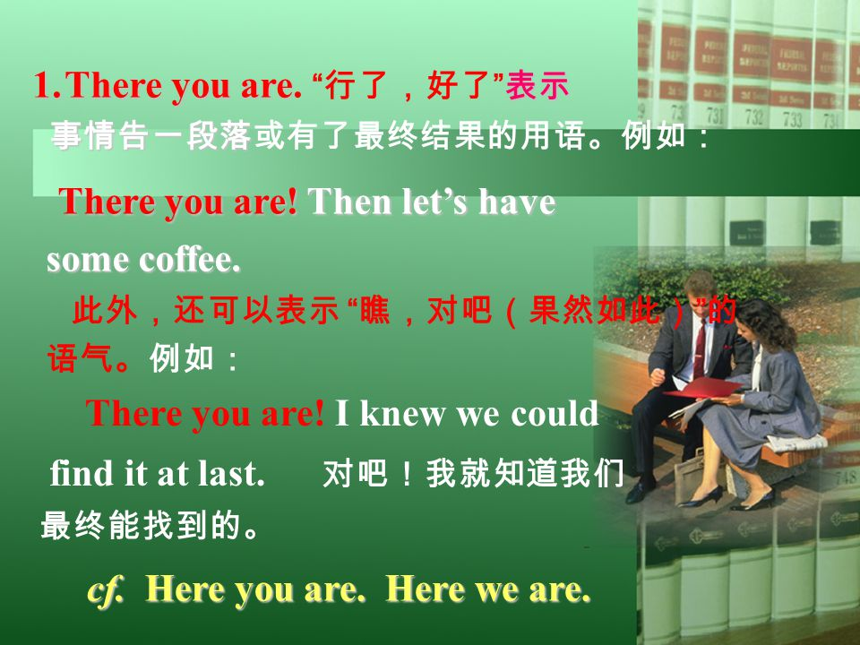 "1.There you are 表示 1.There you are. "" 行了,好了 "" 表示 事情告一段落 事情告一段落或有了最终结果的用语。例如: There you are! Then let's have some coffee. 此外,还可以表示 "" 瞧,对吧(果然如此) "" 的 语气。"