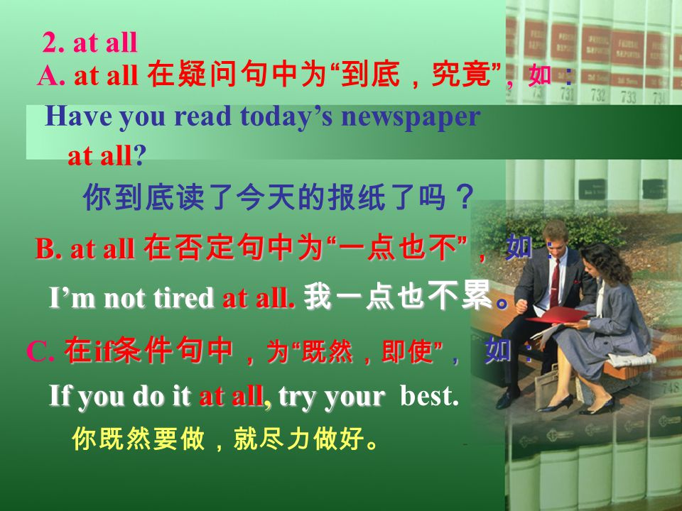 "2. at all2. at all, 如 A. at all 在疑问句中为 "" 到底,究竟 "", 如 : Have you read today's newspaper at all? 你到底读了今天的报纸了吗 ? 2. at all B. at all 在否定句中为 "" 一点也不 "" , 如:"