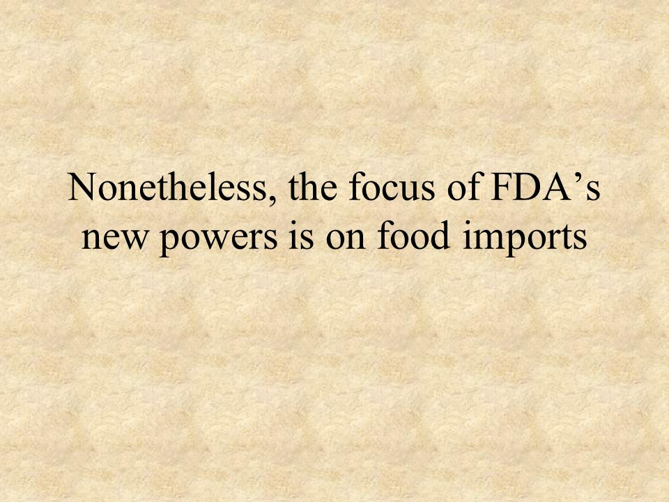 Food Dramatically expanded authorities for the Food and Drug Administration Secretary of Health and Human Services has repeatedly stated that imported food presents the most serious bioterrorism threat –It is unclear what, if any, empirical evidence supports this claim
