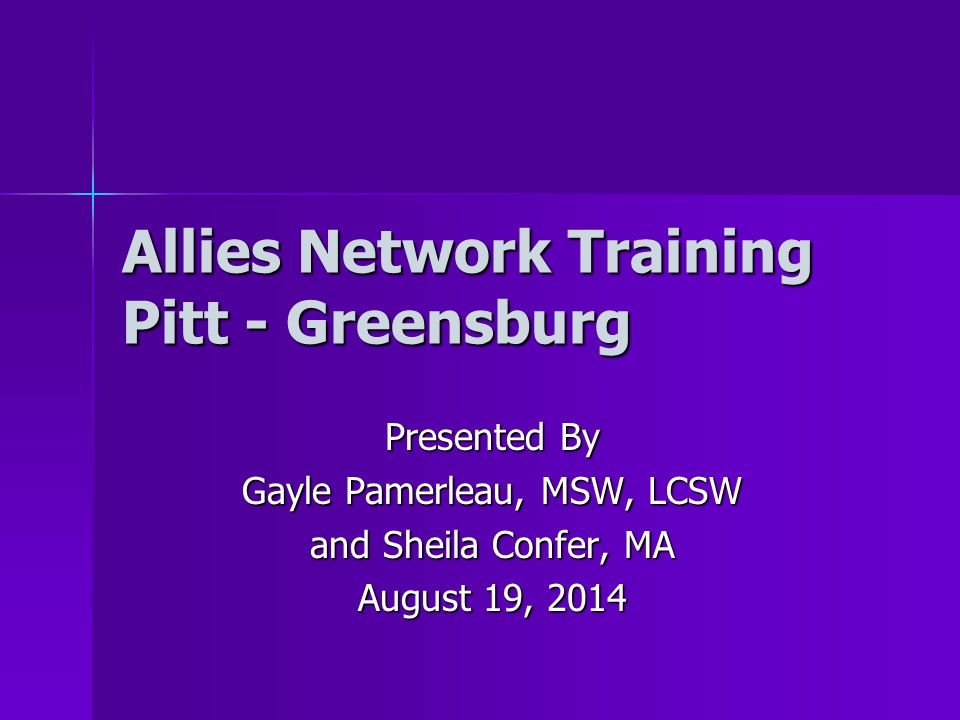 Allies Network Training Pitt - Greensburg Presented By Gayle Pamerleau, MSW, LCSW and Sheila Confer, MA August 19, 2014