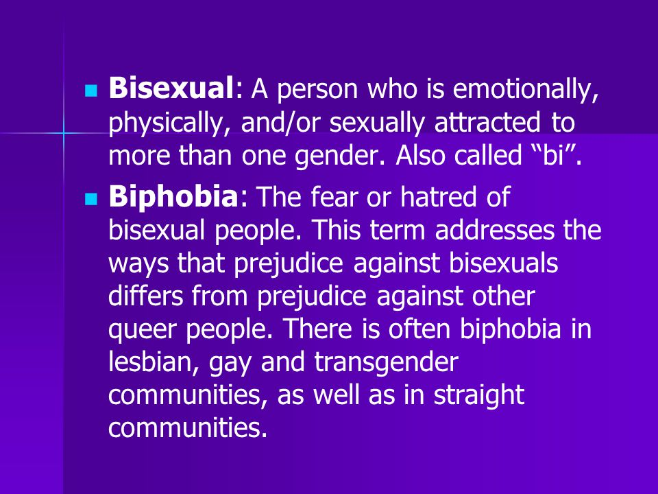 """Bisexual: A person who is emotionally, physically, and/or sexually attracted to more than one gender. Also called """"bi"""". Biphobia: The fear or hatred o"""