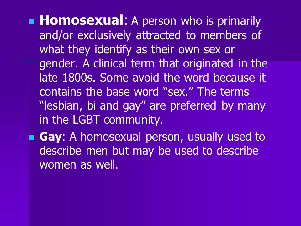 Homosexual: A person who is primarily and/or exclusively attracted to members of what they identify as their own sex or gender. A clinical term that o