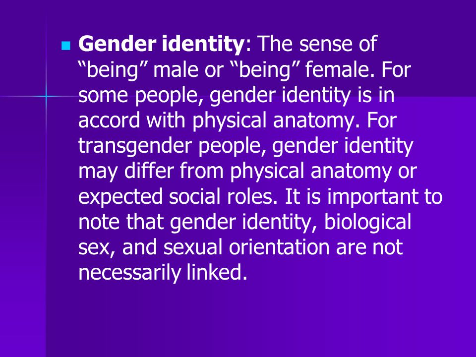 """Gender identity: The sense of """"being"""" male or """"being"""" female. For some people, gender identity is in accord with physical anatomy. For transgender peo"""