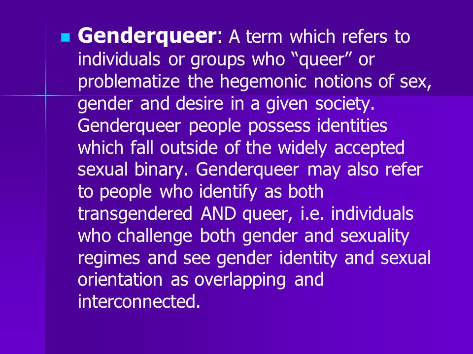 """Genderqueer: A term which refers to individuals or groups who """"queer"""" or problematize the hegemonic notions of sex, gender and desire in a given socie"""