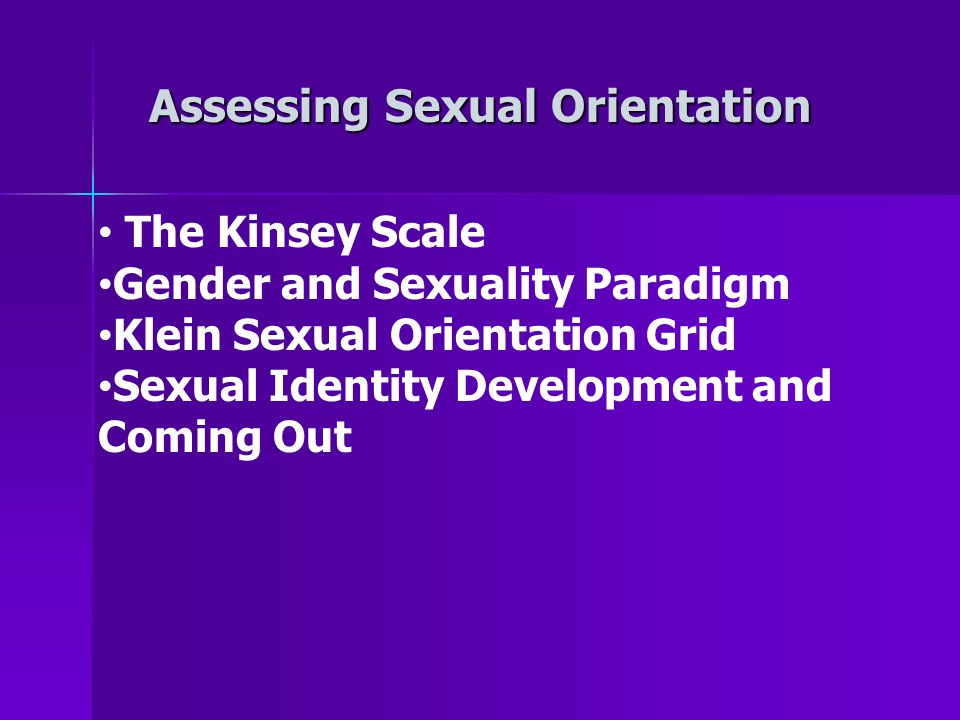 Assessing Sexual Orientation The Kinsey Scale Gender and Sexuality Paradigm Klein Sexual Orientation Grid Sexual Identity Development and Coming Out