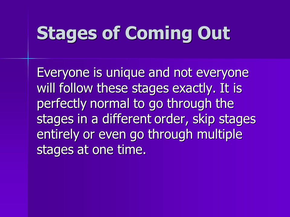 Stages of Coming Out Everyone is unique and not everyone will follow these stages exactly. It is perfectly normal to go through the stages in a differ