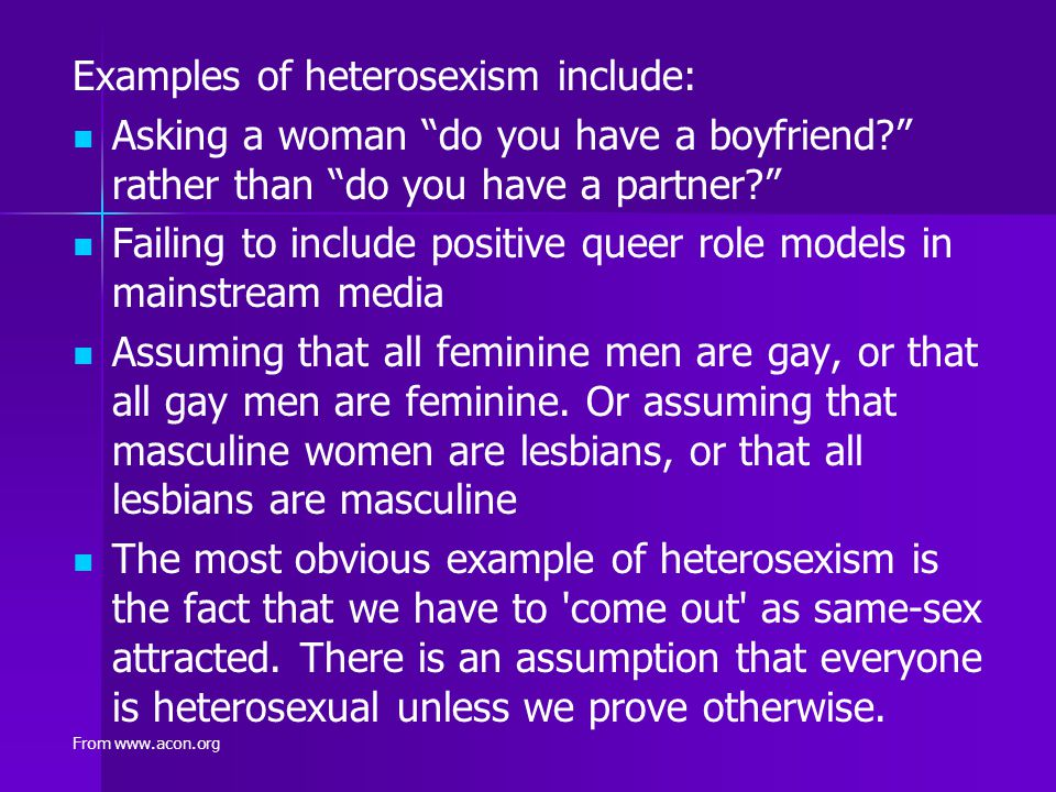 """Examples of heterosexism include: Asking a woman """"do you have a boyfriend?"""" rather than """"do you have a partner?"""" Failing to include positive queer rol"""