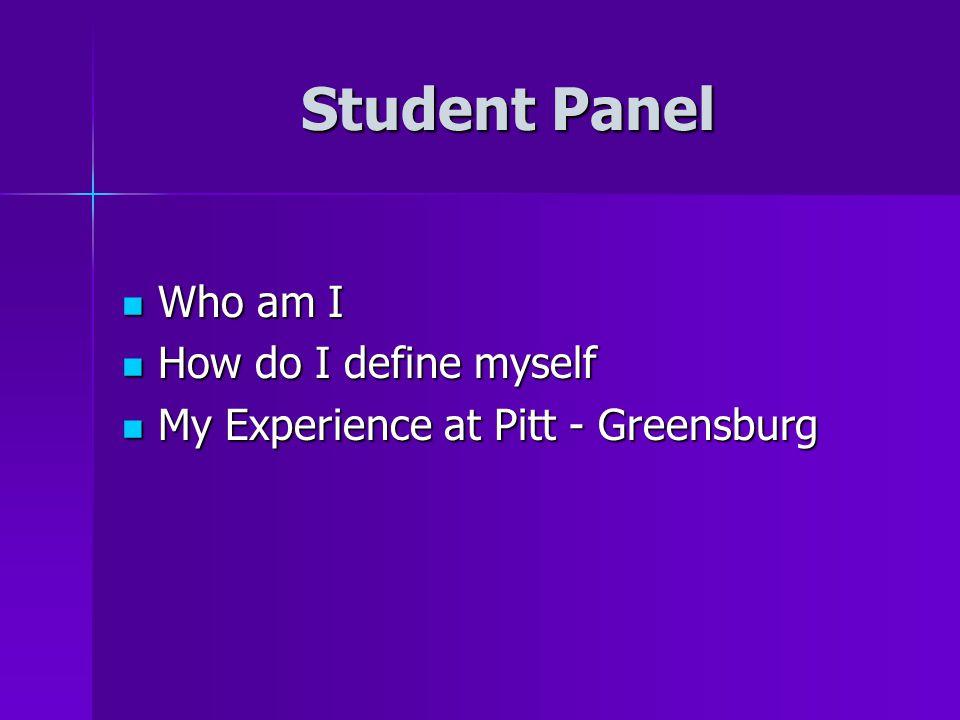 Student Panel Who am I Who am I How do I define myself How do I define myself My Experience at Pitt - Greensburg My Experience at Pitt - Greensburg