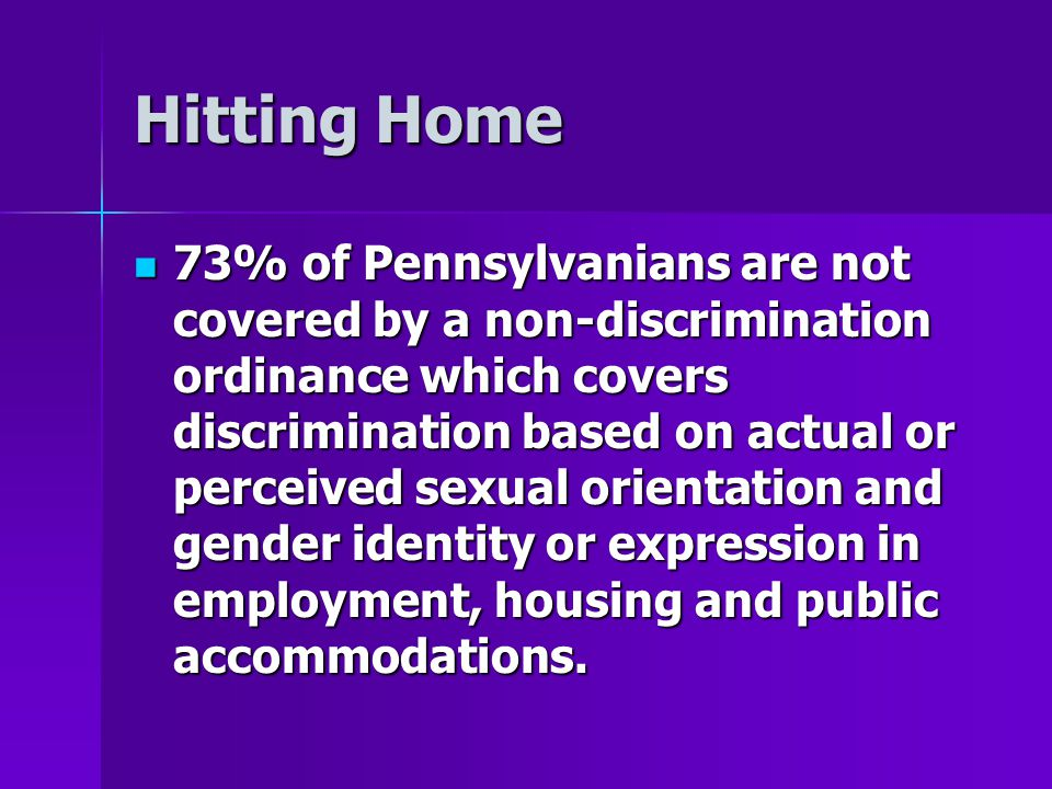 Hitting Home 73% of Pennsylvanians are not covered by a non-discrimination ordinance which covers discrimination based on actual or perceived sexual o