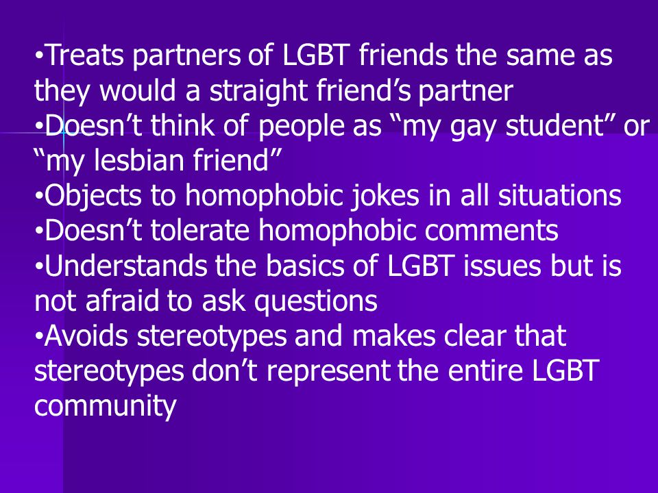 """Treats partners of LGBT friends the same as they would a straight friend's partner Doesn't think of people as """"my gay student"""" or """"my lesbian friend"""""""