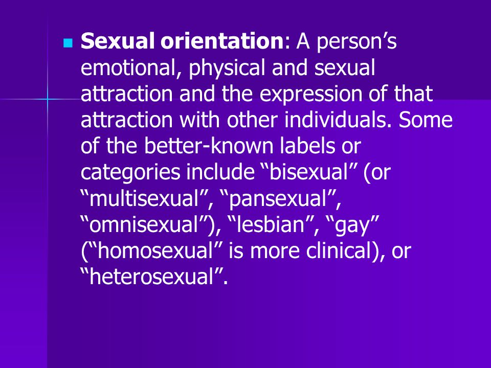 Sexual orientation: A person's emotional, physical and sexual attraction and the expression of that attraction with other individuals. Some of the bet