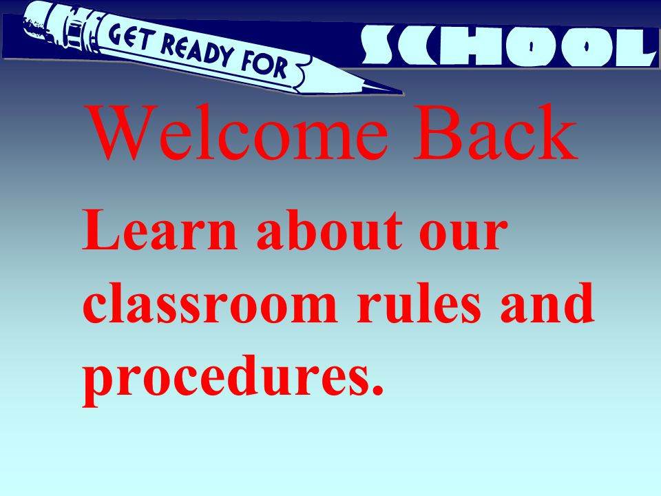 Welcome Back Learn about our classroom rules and procedures.