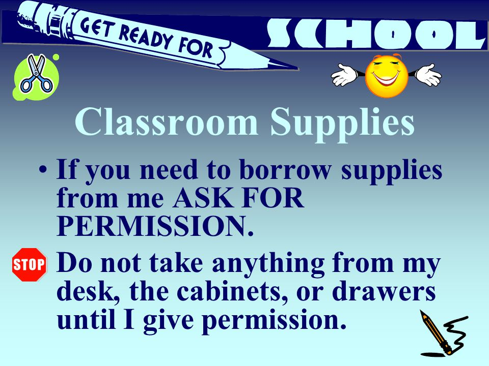 Classroom Supplies If you need to borrow supplies from me ASK FOR PERMISSION. Do not take anything from my desk, the cabinets, or drawers until I give