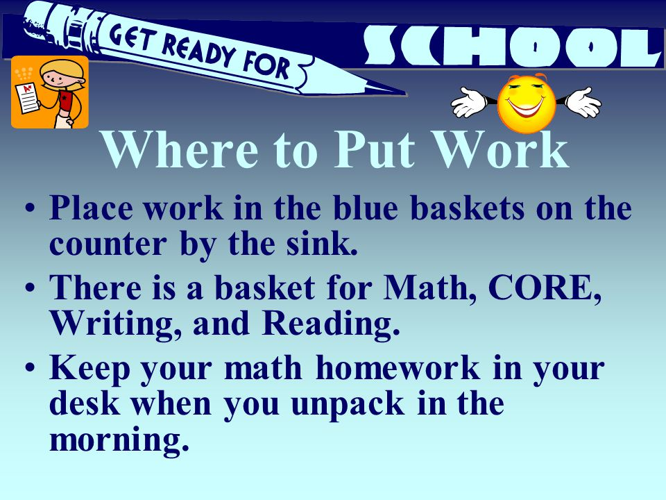 Where to Put Work Place work in the blue baskets on the counter by the sink. There is a basket for Math, CORE, Writing, and Reading. Keep your math ho