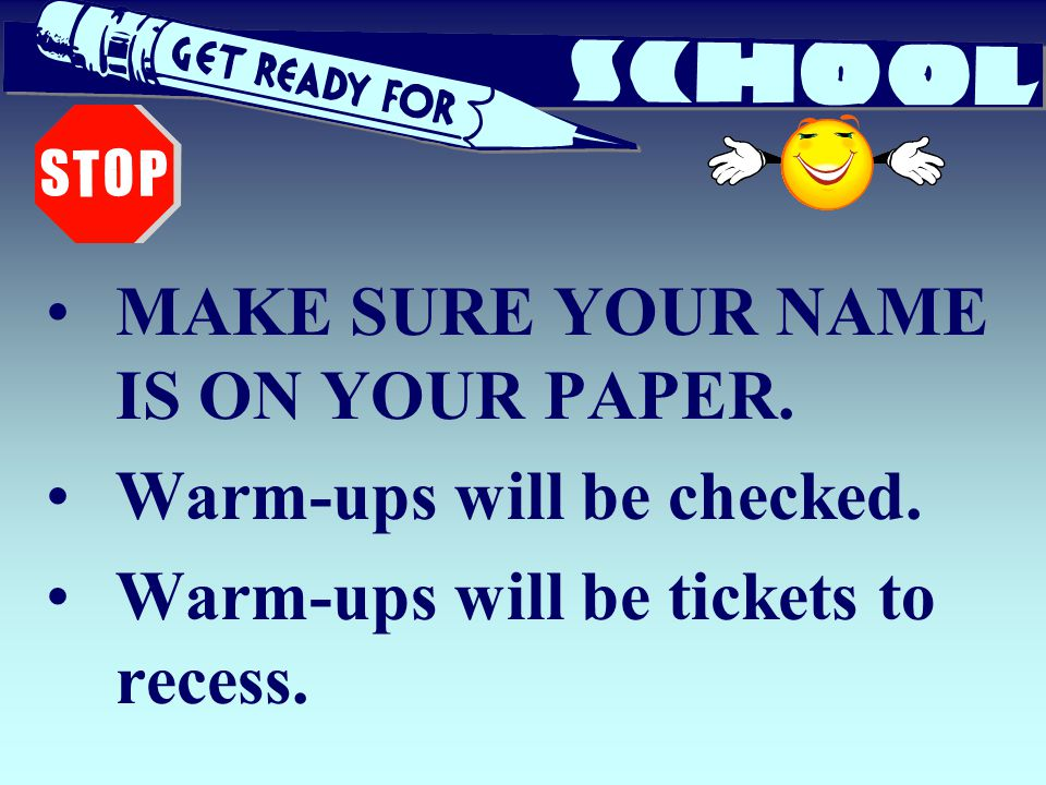 MAKE SURE YOUR NAME IS ON YOUR PAPER. Warm-ups will be checked. Warm-ups will be tickets to recess.