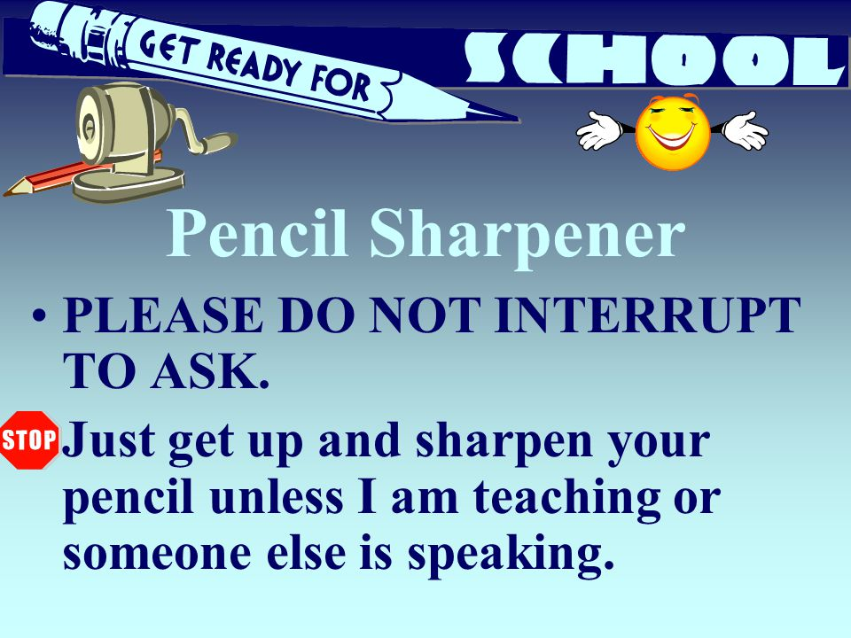 Pencil Sharpener PLEASE DO NOT INTERRUPT TO ASK. Just get up and sharpen your pencil unless I am teaching or someone else is speaking.