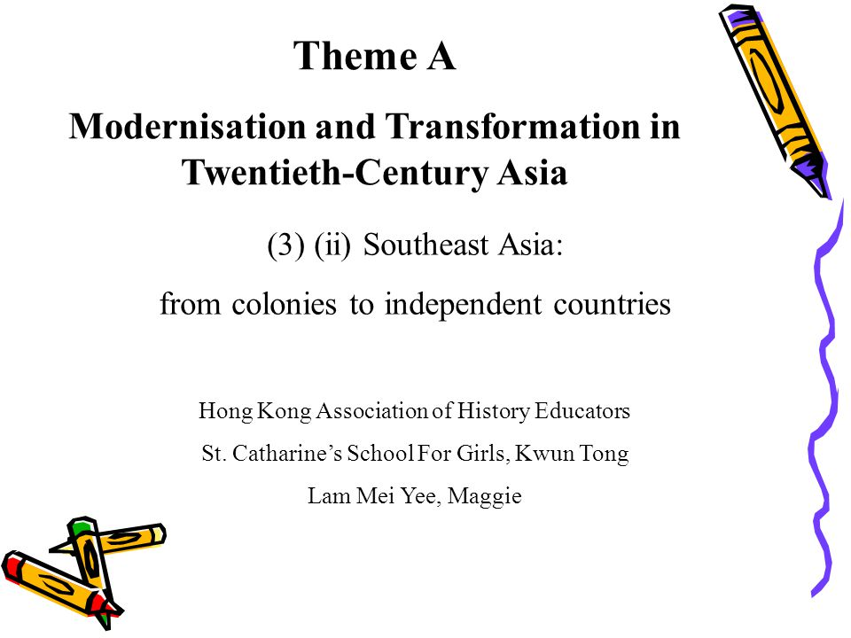 Theme A Modernisation and Transformation in Twentieth-Century Asia (3) (ii) Southeast Asia: from colonies to independent countries Hong Kong Associati