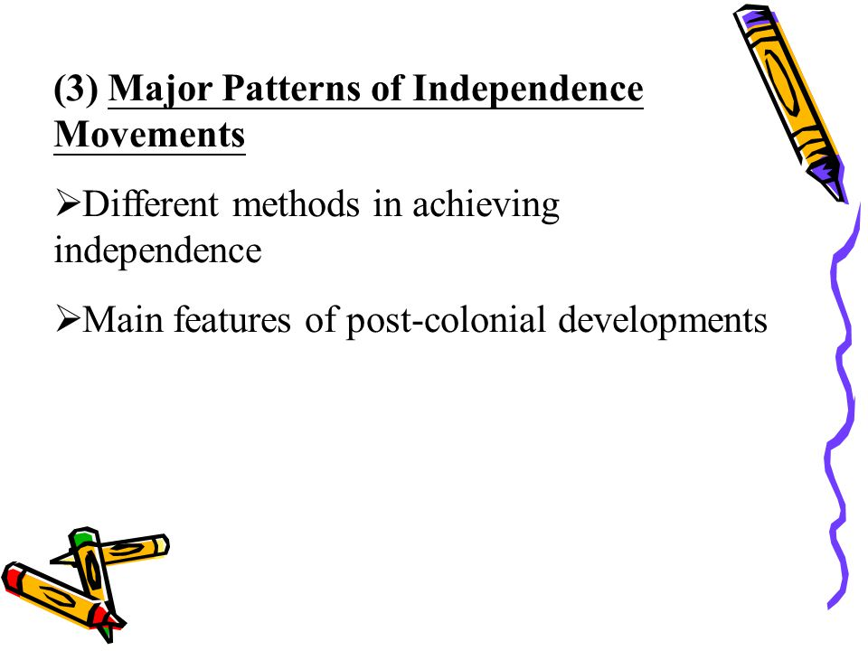 (3) Major Patterns of Independence Movements  Different methods in achieving independence  Main features of post-colonial developments
