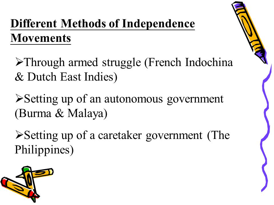 Different Methods of Independence Movements  Through armed struggle (French Indochina & Dutch East Indies)  Setting up of an autonomous government (Burma & Malaya)  Setting up of a caretaker government (The Philippines)