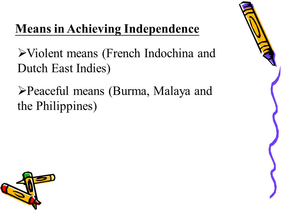 Means in Achieving Independence  Violent means (French Indochina and Dutch East Indies)  Peaceful means (Burma, Malaya and the Philippines)