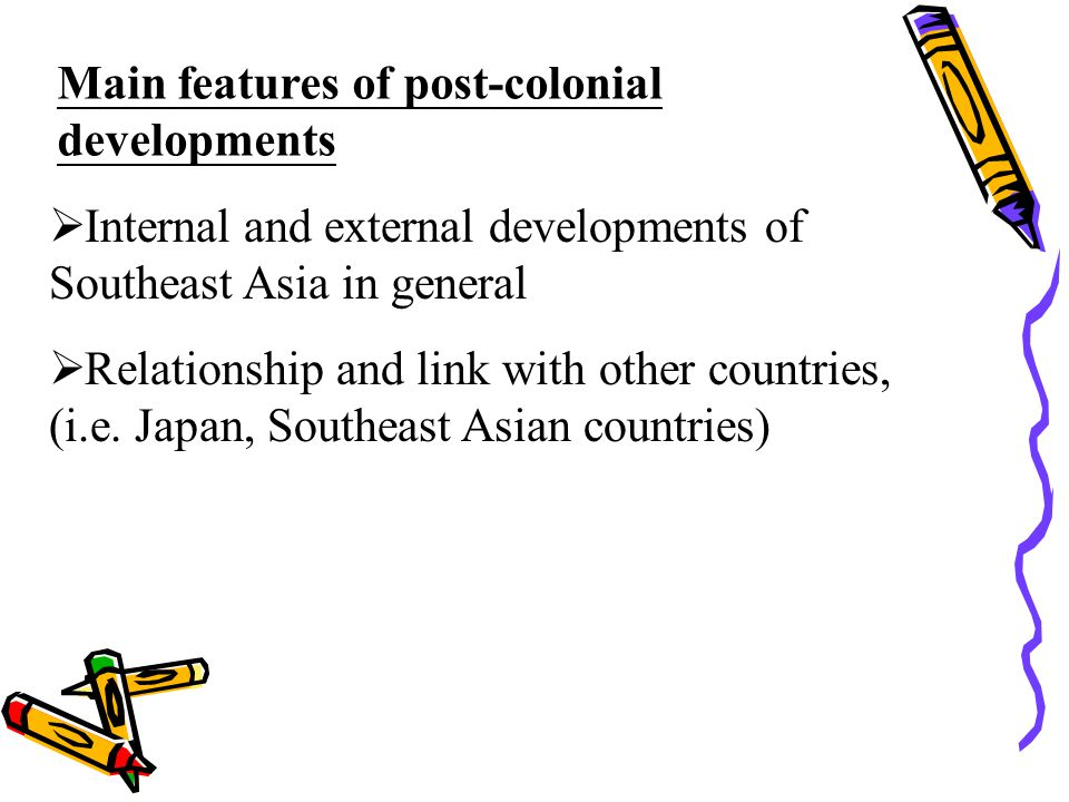 Main features of post-colonial developments  Internal and external developments of Southeast Asia in general  Relationship and link with other count