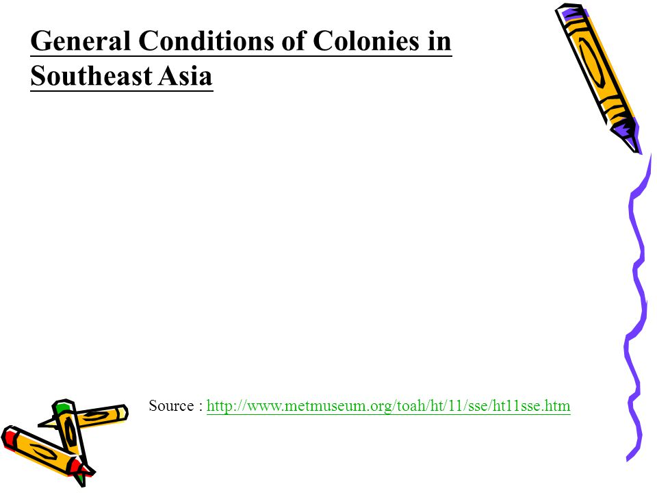 Source : http://www.metmuseum.org/toah/ht/11/sse/ht11sse.htmhttp://www.metmuseum.org/toah/ht/11/sse/ht11sse.htm General Conditions of Colonies in Southeast Asia