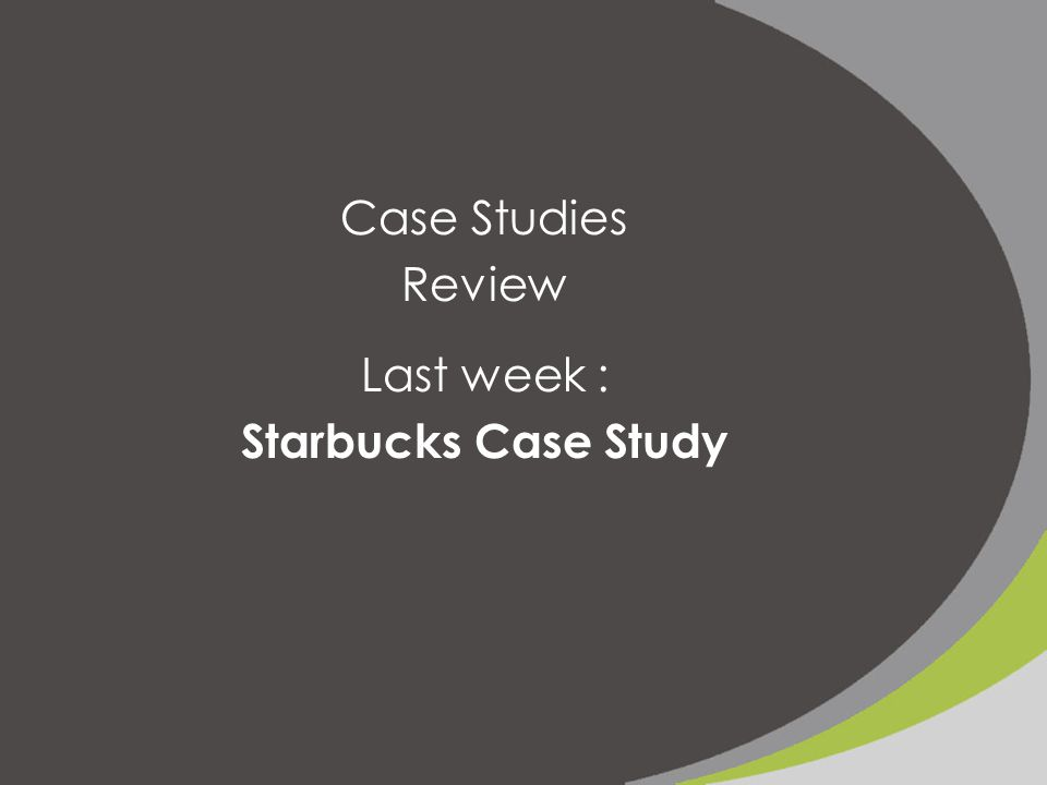 Case Studies Review Last week : Starbucks Case Study