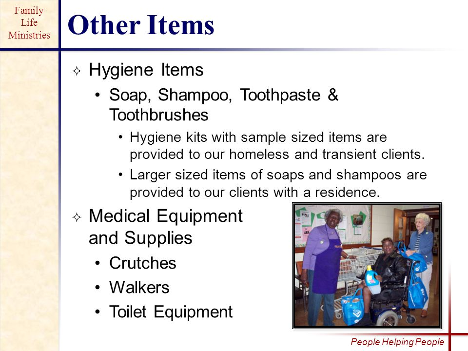 Family Life Ministries People Helping People  Hygiene Items Soap, Shampoo, Toothpaste & Toothbrushes Hygiene kits with sample sized items are provided to our homeless and transient clients.
