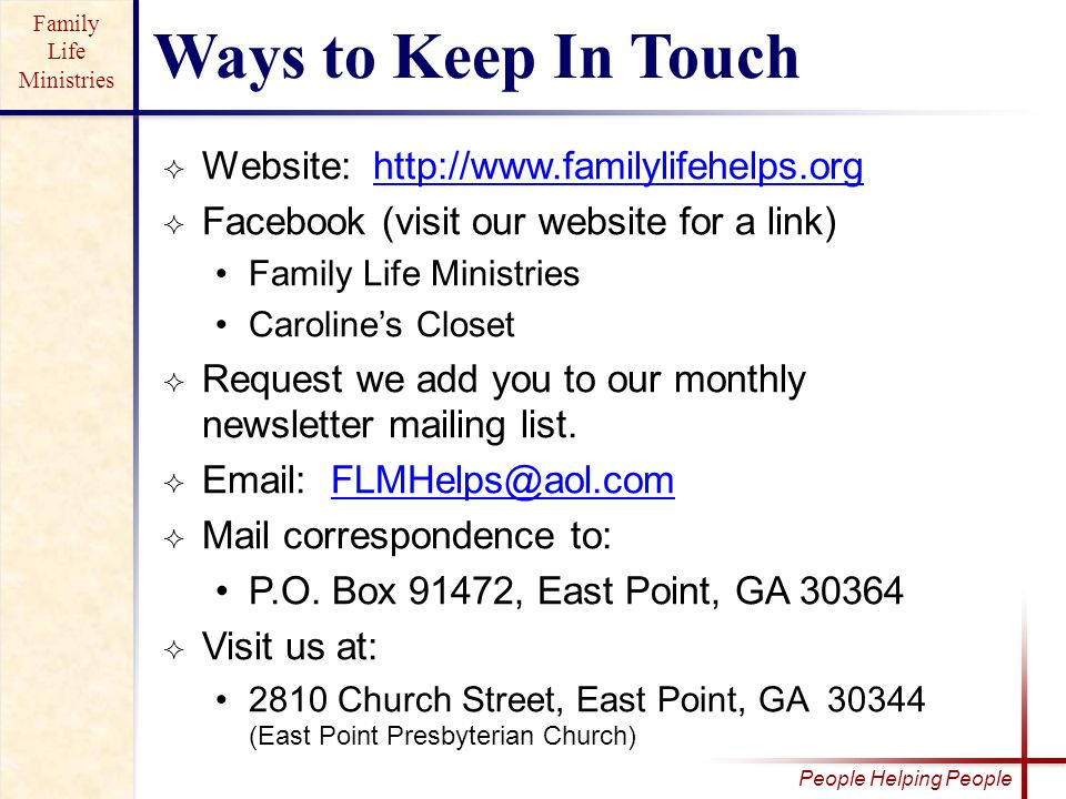 Family Life Ministries People Helping People  Website: http://www.familylifehelps.orghttp://www.familylifehelps.org  Facebook (visit our website for a link) Family Life Ministries Caroline's Closet  Request we add you to our monthly newsletter mailing list.