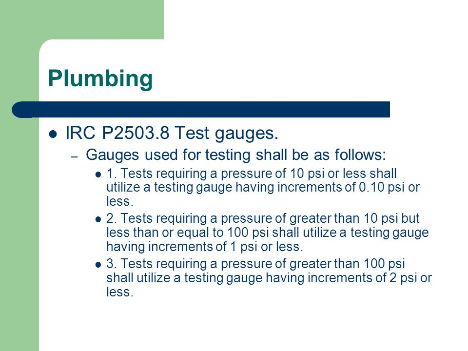 Plumbing IRC P2503.8 Test gauges.– Gauges used for testing shall be as follows: 1.