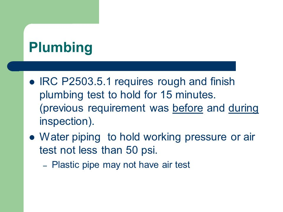 Plumbing IRC P2503.5.1 requires rough and finish plumbing test to hold for 15 minutes. (previous requirement was before and during inspection). Water