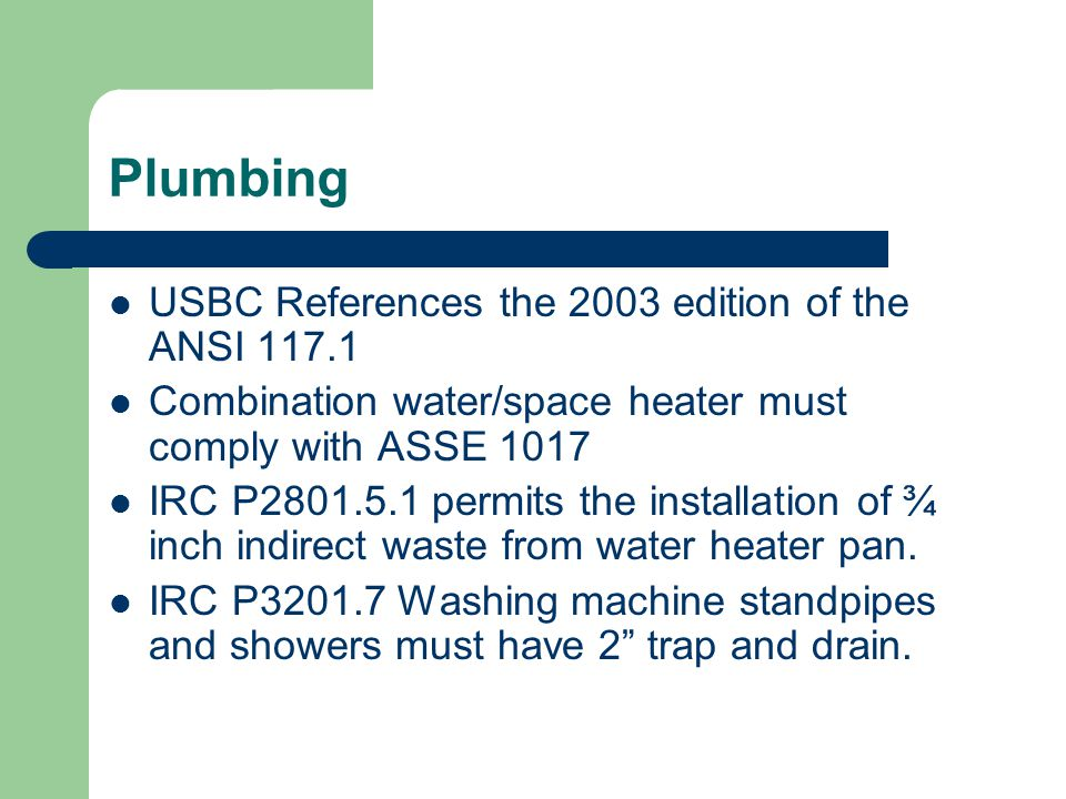 Plumbing USBC References the 2003 edition of the ANSI 117.1 Combination water/space heater must comply with ASSE 1017 IRC P2801.5.1 permits the installation of ¾ inch indirect waste from water heater pan.