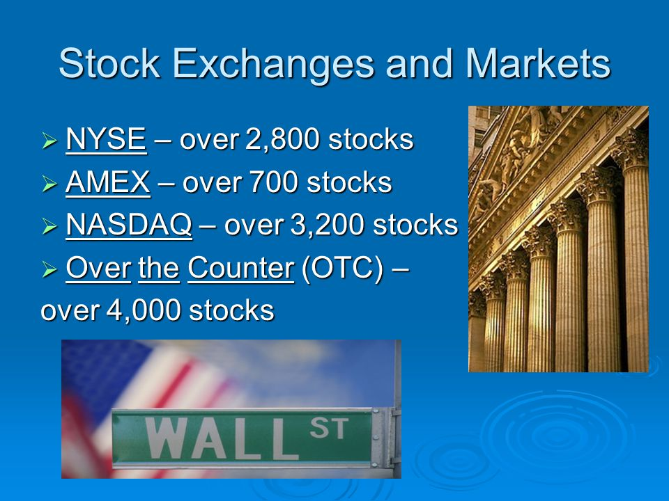 Stock Exchanges and Markets  NYSE – over 2,800 stocks  AMEX – over 700 stocks  NASDAQ – over 3,200 stocks  Over the Counter (OTC) – over 4,000 stocks