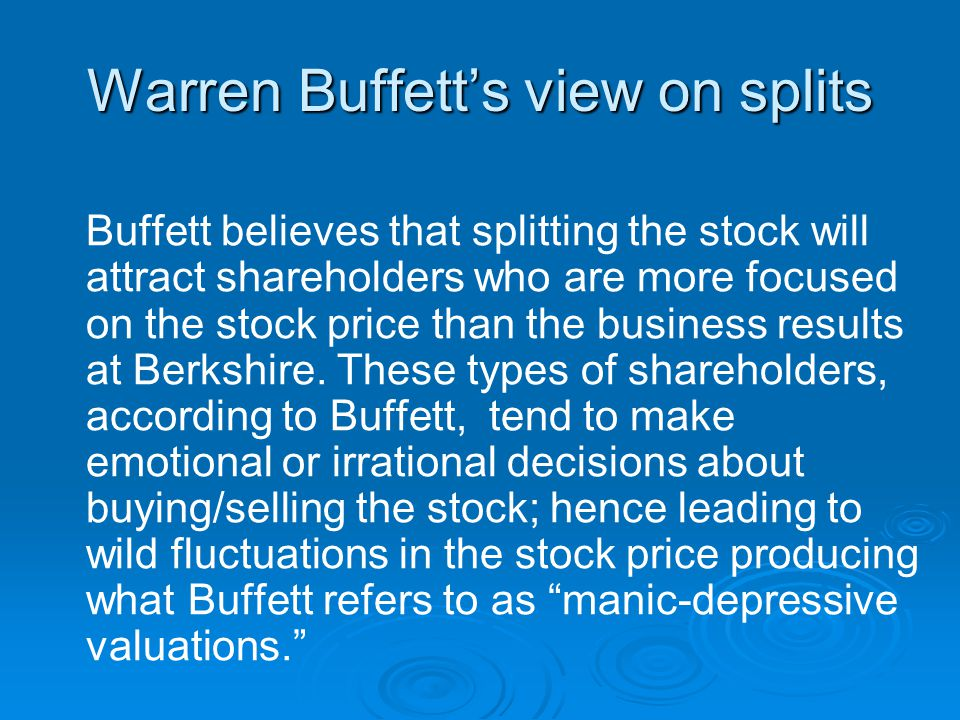 Warren Buffett's view on splits Buffett believes that splitting the stock will attract shareholders who are more focused on the stock price than the business results at Berkshire.