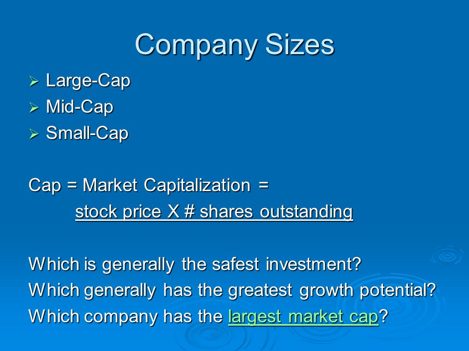 Company Sizes  Large-Cap  Mid-Cap  Small-Cap Cap = Market Capitalization = stock price X # shares outstanding Which is generally the safest investment.