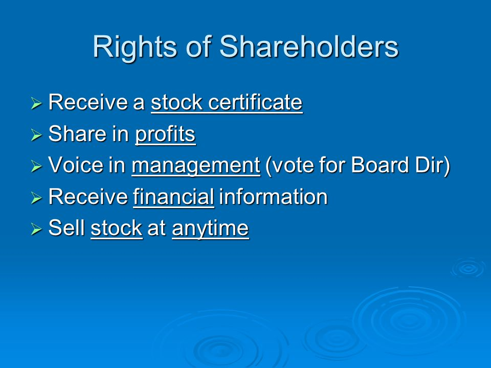 Rights of Shareholders  Receive a stock certificate  Share in profits  Voice in management (vote for Board Dir)  Receive financial information  Sell stock at anytime