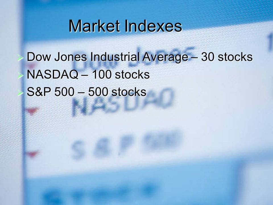 Market Indexes  Dow Jones Industrial Average – 30 stocks  NASDAQ – 100 stocks  S&P 500 – 500 stocks
