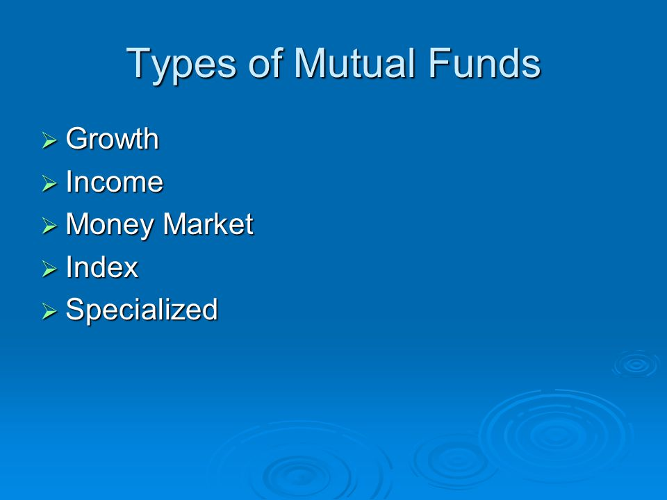Types of Mutual Funds  Growth  Income  Money Market  Index  Specialized