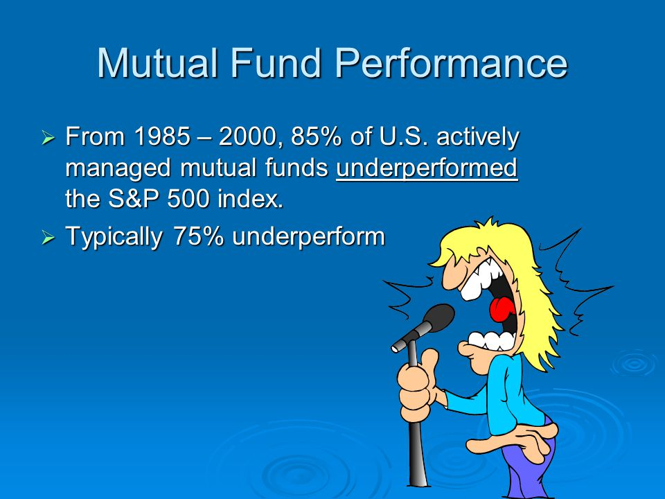 Mutual Fund Performance  From 1985 – 2000, 85% of U.S.