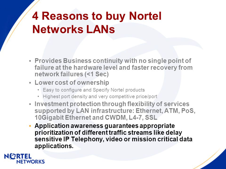 4 Reasons to buy Nortel Networks LANs Provides Business continuity with no single point of failure at the hardware level and faster recovery from network failures (<1 Sec) Lower cost of ownership Easy to configure and Specify Nortel products Highest port density and very competitive price/port Investment protection through flexibility of services supported by LAN infrastructure: Ethernet, ATM, PoS, 10Gigabit Ethernet and CWDM, L4-7, SSL Application awareness guarantees appropriate prioritization of different traffic streams like delay sensitive IP Telephony, video or mission critical data applications.