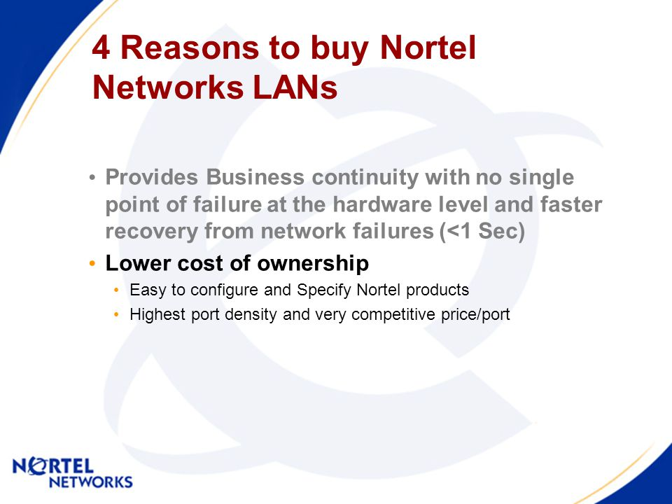 4 Reasons to buy Nortel Networks LANs Provides Business continuity with no single point of failure at the hardware level and faster recovery from network failures (<1 Sec) Lower cost of ownership Easy to configure and Specify Nortel products Highest port density and very competitive price/port