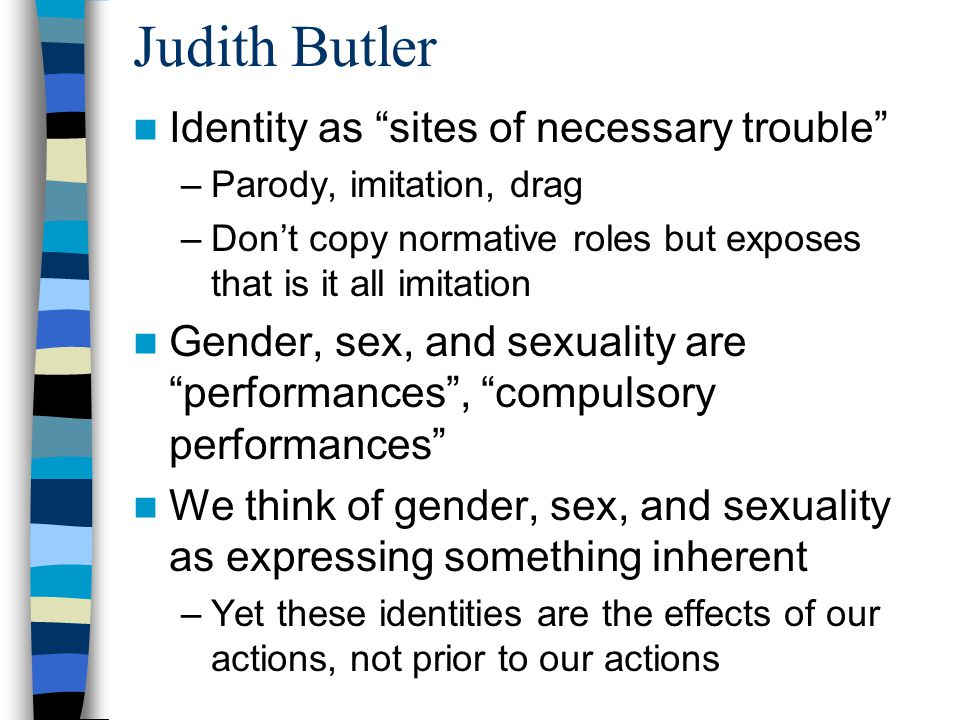 "Judith Butler Identity as ""sites of necessary trouble"" –Parody, imitation, drag –Don't copy normative roles but exposes that is it all imitation Gende"