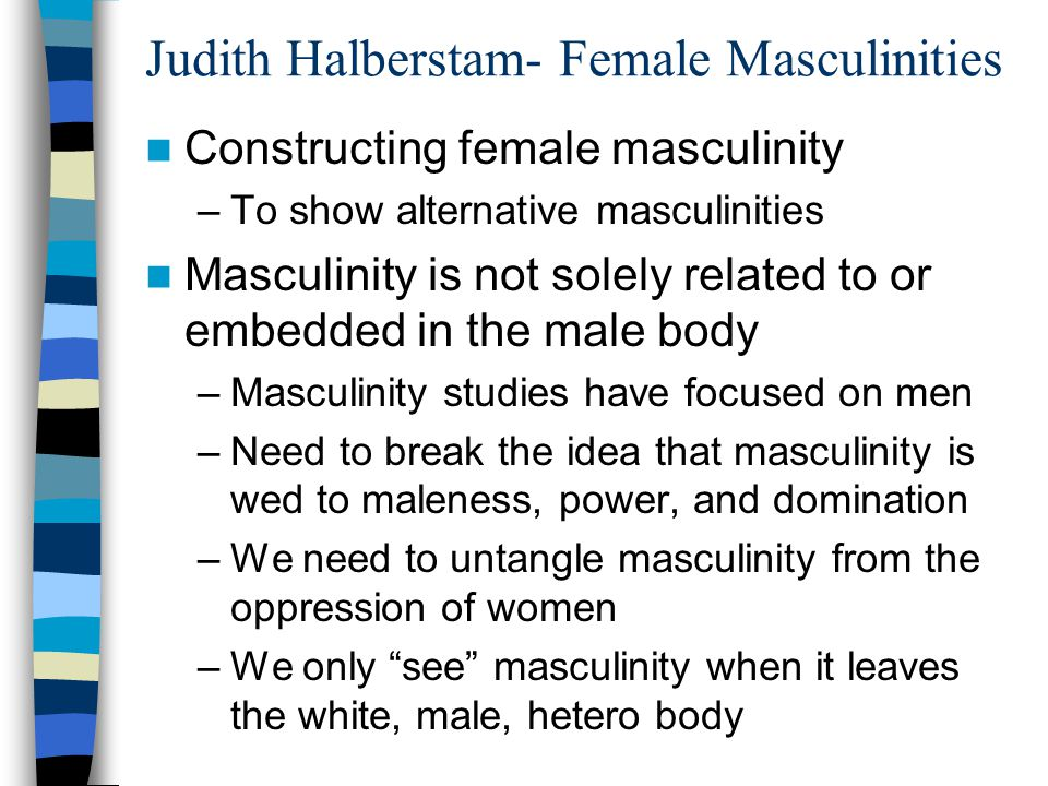 Judith Halberstam- Female Masculinities Constructing female masculinity –To show alternative masculinities Masculinity is not solely related to or emb