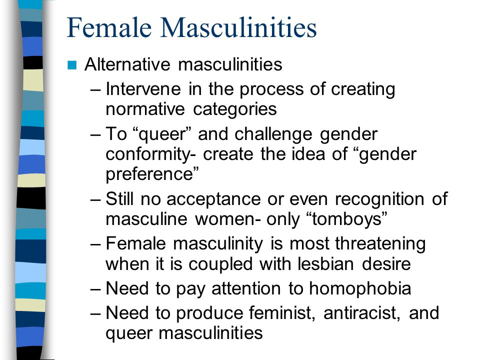 "Female Masculinities Alternative masculinities –Intervene in the process of creating normative categories –To ""queer"" and challenge gender conformity-"