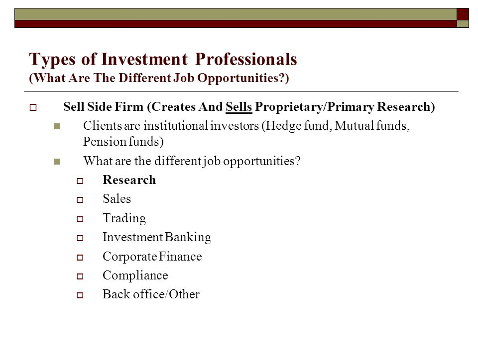 Types of Investment Professionals (What Are The Different Job Opportunities )  Sell Side Firm (Creates And Sells Proprietary/Primary Research) Clients are institutional investors (Hedge fund, Mutual funds, Pension funds) What are the different job opportunities.