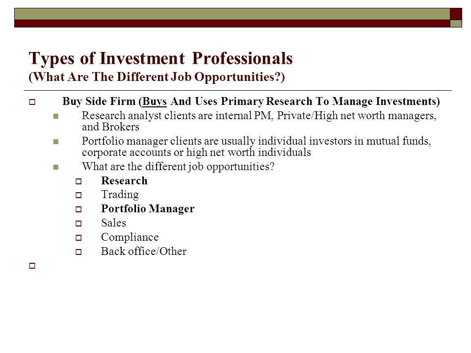 Types of Investment Professionals (What Are The Different Job Opportunities )  Buy Side Firm (Buys And Uses Primary Research To Manage Investments) Research analyst clients are internal PM, Private/High net worth managers, and Brokers Portfolio manager clients are usually individual investors in mutual funds, corporate accounts or high net worth individuals What are the different job opportunities.