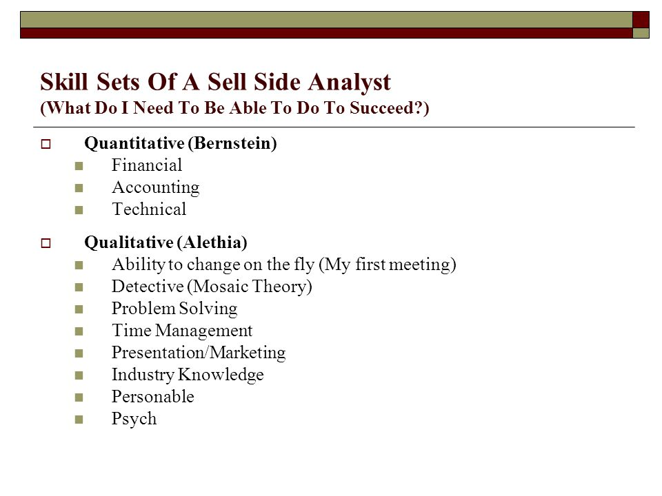 Skill Sets Of A Sell Side Analyst (What Do I Need To Be Able To Do To Succeed )  Quantitative (Bernstein) Financial Accounting Technical  Qualitative (Alethia) Ability to change on the fly (My first meeting) Detective (Mosaic Theory) Problem Solving Time Management Presentation/Marketing Industry Knowledge Personable Psych