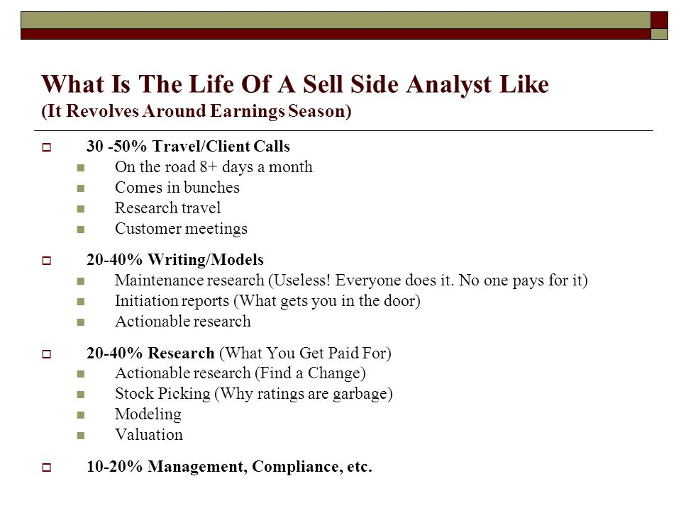 What Is The Life Of A Sell Side Analyst Like (It Revolves Around Earnings Season)  30 -50% Travel/Client Calls On the road 8+ days a month Comes in bunches Research travel Customer meetings  20-40% Writing/Models Maintenance research (Useless.