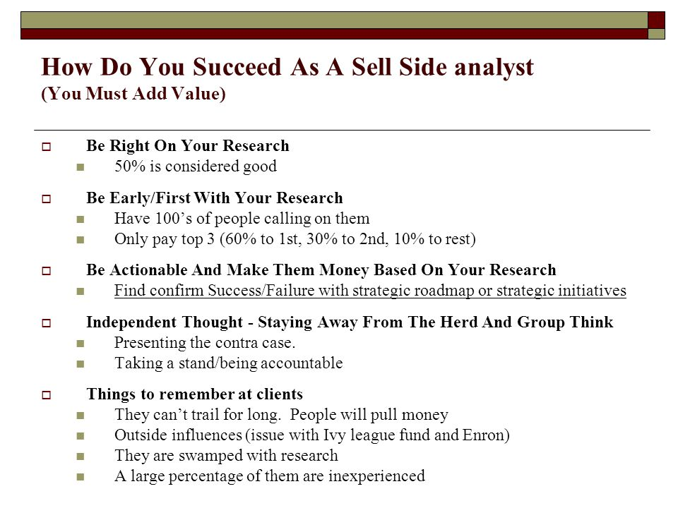 How Do You Succeed As A Sell Side analyst (You Must Add Value)  Be Right On Your Research 50% is considered good  Be Early/First With Your Research Have 100's of people calling on them Only pay top 3 (60% to 1st, 30% to 2nd, 10% to rest)  Be Actionable And Make Them Money Based On Your Research Find confirm Success/Failure with strategic roadmap or strategic initiatives  Independent Thought - Staying Away From The Herd And Group Think Presenting the contra case.